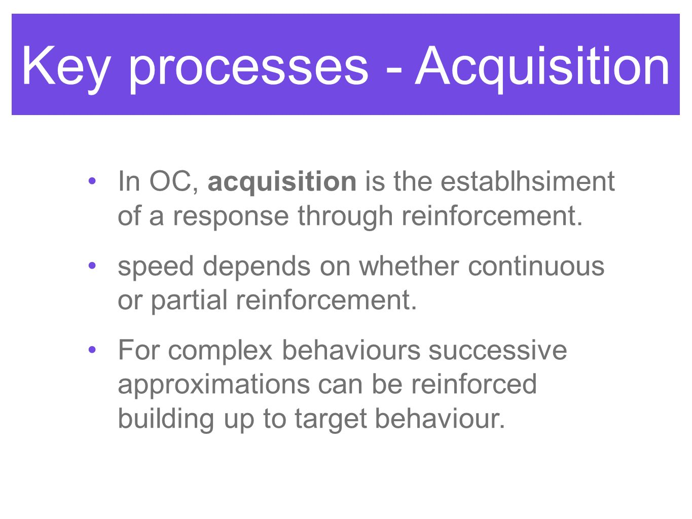 Key processes - Acquisition In OC, acquisition is the establhsiment of a response through reinforcement.