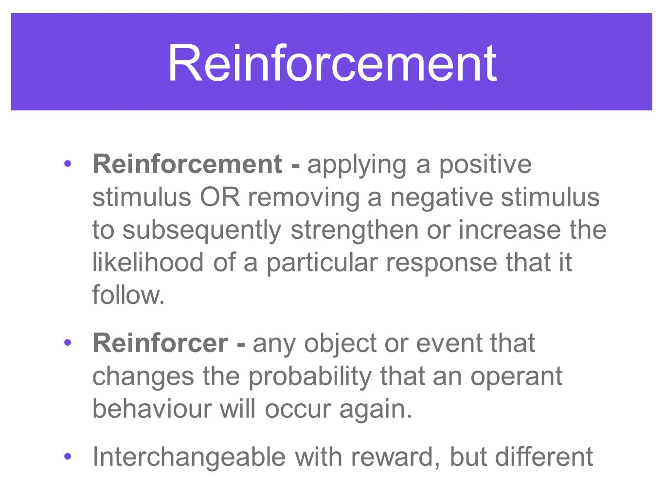 Reinforcement Reinforcement - applying a positive stimulus OR removing a negative stimulus to subsequently strengthen or increase the likelihood of a particular response that it follow.
