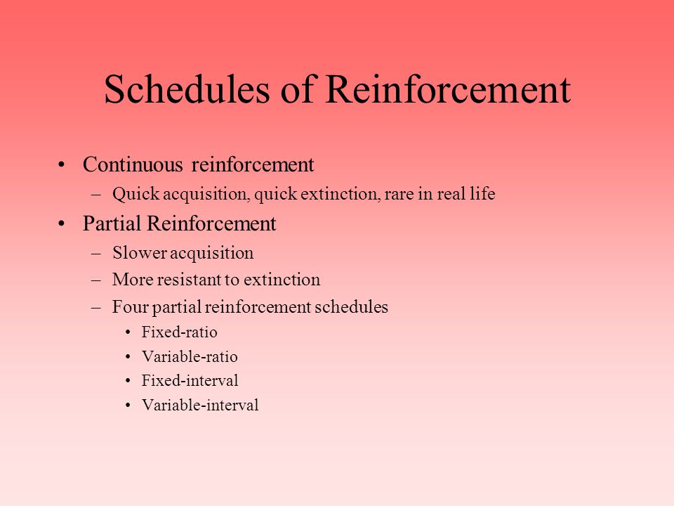 Principles of Reinforcement Reinforcer –Anything that strengthens the behavior it follows –There are positive and negative reinforcers Primary reinforcers - biologically significant Secondary reinforcers - learned Immediate versus delayed reinforcement –Too long a delay and no conditioning occurs generally –Humans work for delayed reinforcement, sometimes