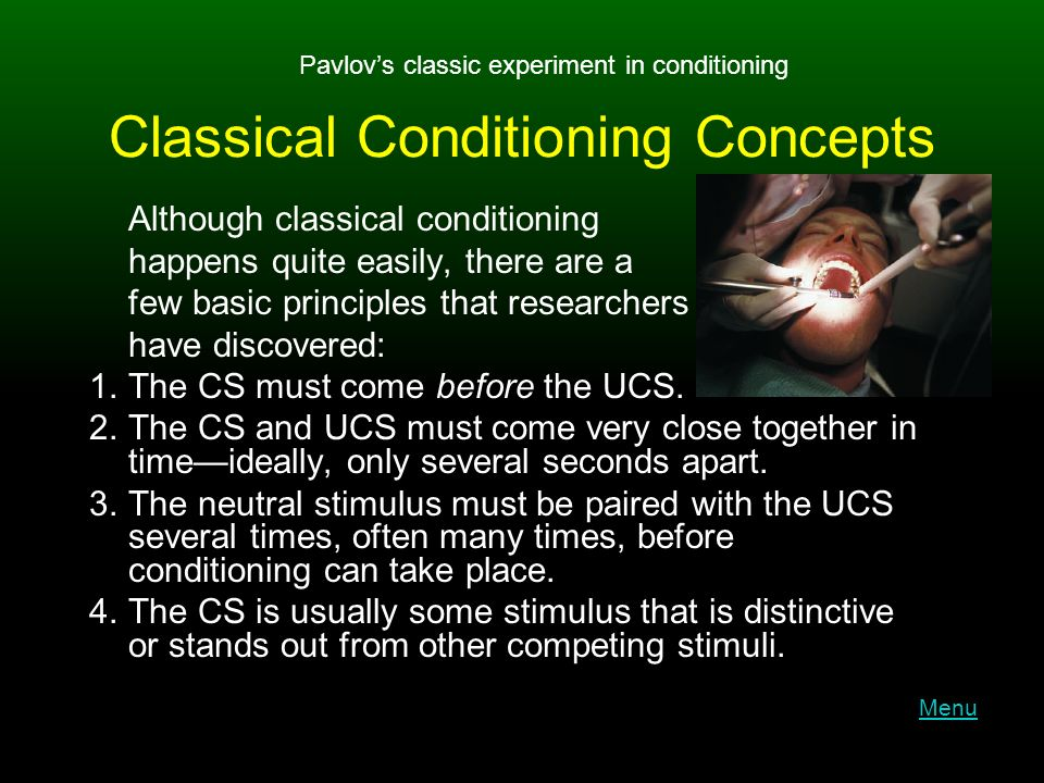 Classical Conditioning Concepts Although classical conditioning happens quite easily, there are a few basic principles that researchers have discovered: 1.The CS must come before the UCS.
