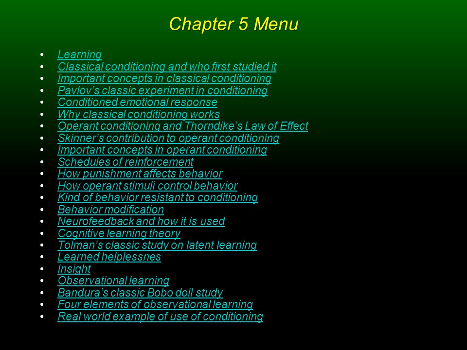 Chapter 5 Menu Learning Classical conditioning and who first studied it Important concepts in classical conditioning Pavlov's classic experiment in conditioning Conditioned emotional response Why classical conditioning works Operant conditioning and Thorndike's Law of Effect Skinner's contribution to operant conditioning Important concepts in operant conditioning Schedules of reinforcement How punishment affects behavior How operant stimuli control behavior Kind of behavior resistant to conditioning Behavior modification Neurofeedback and how it is used Cognitive learning theory Tolman's classic study on latent learning Learned helplessnes Insight Observational learning Bandura's classic Bobo doll study Four elements of observational learning Real world example of use of conditioning