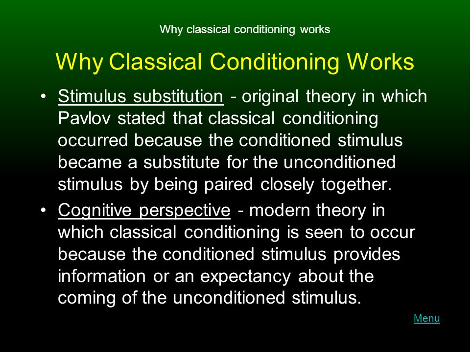 Why Classical Conditioning Works Stimulus substitution - original theory in which Pavlov stated that classical conditioning occurred because the conditioned stimulus became a substitute for the unconditioned stimulus by being paired closely together.