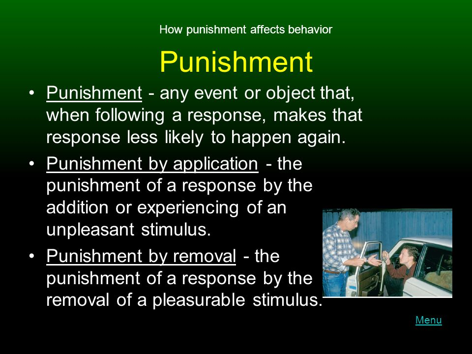 Punishment Punishment - any event or object that, when following a response, makes that response less likely to happen again.