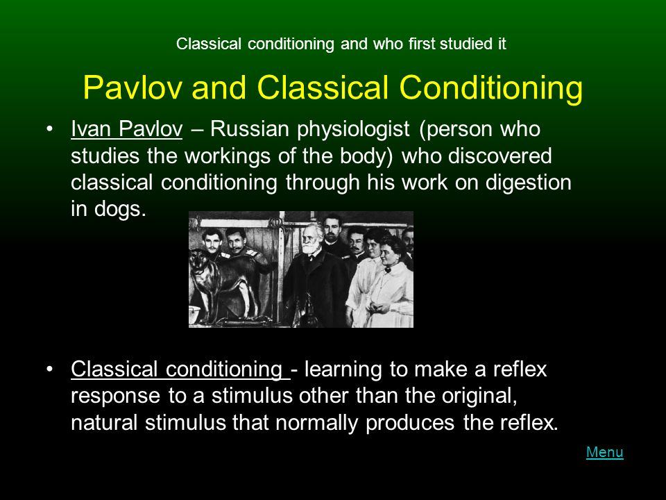 Pavlov and Classical Conditioning Ivan Pavlov – Russian physiologist (person who studies the workings of the body) who discovered classical conditioning through his work on digestion in dogs.