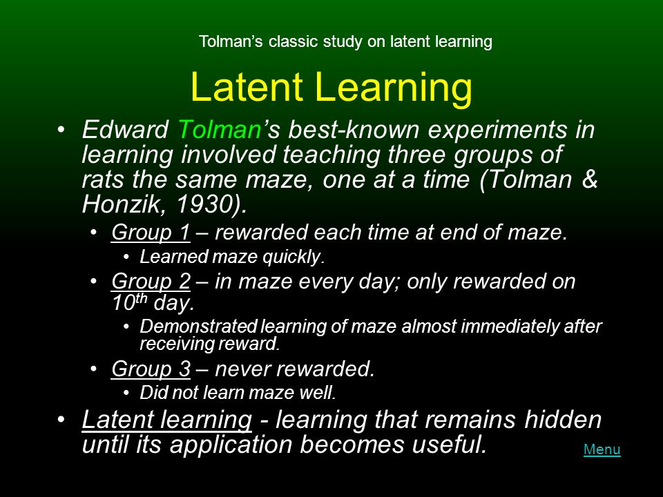 Latent Learning Edward Tolman's best-known experiments in learning involved teaching three groups of rats the same maze, one at a time (Tolman & Honzik, 1930).
