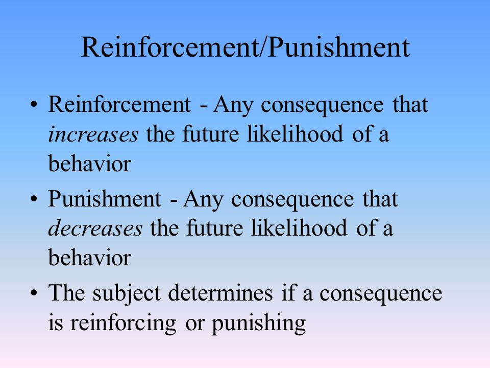 Reinforcement/Punishment Reinforcement - Any consequence that increases the future likelihood of a behavior Punishment - Any consequence that decreases the future likelihood of a behavior The subject determines if a consequence is reinforcing or punishing
