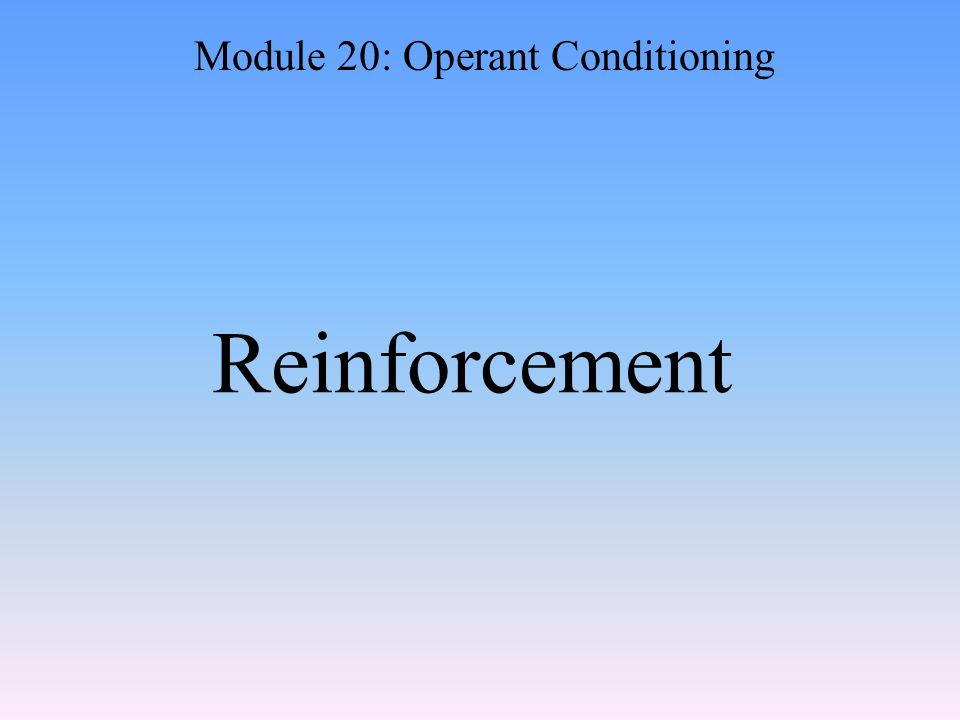 Reinforcement Module 20: Operant Conditioning