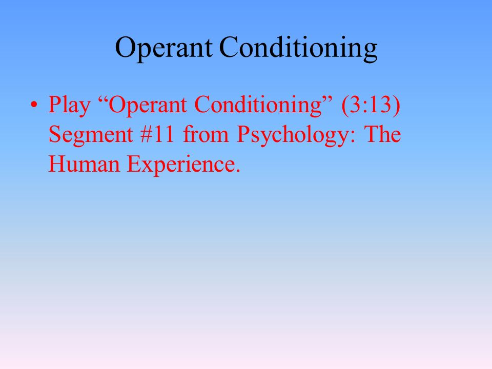 Operant Conditioning Play Operant Conditioning (3:13) Segment #11 from Psychology: The Human Experience.