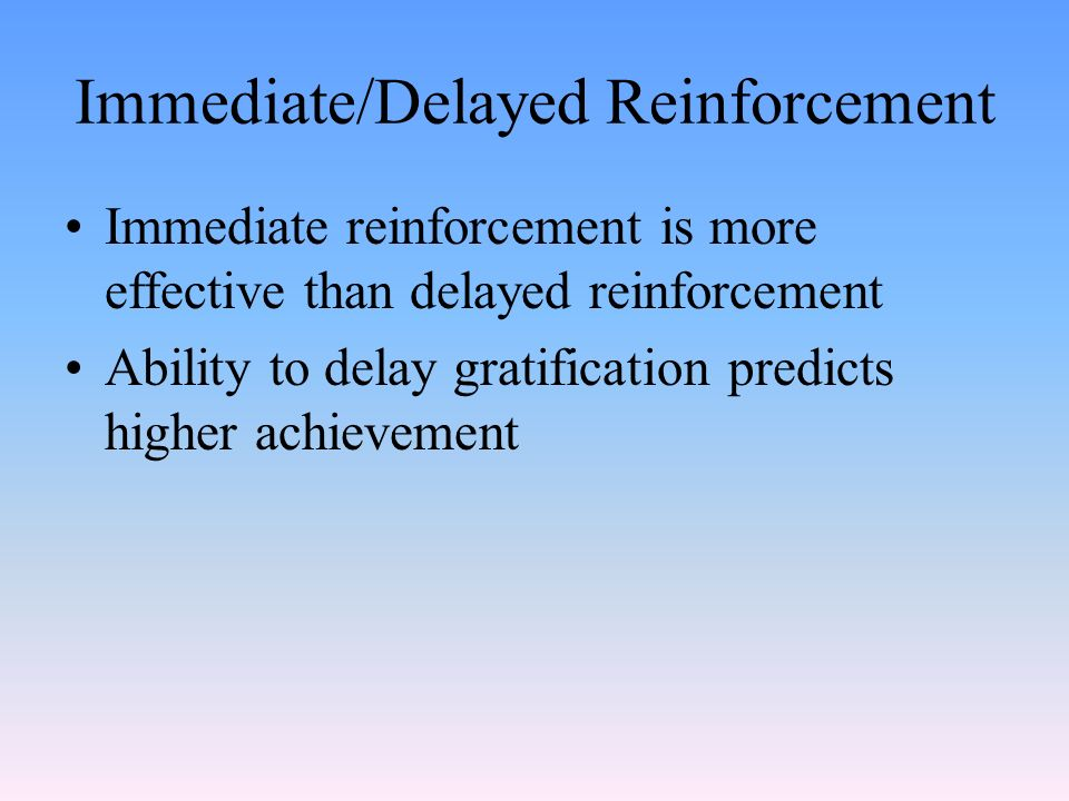 Immediate/Delayed Reinforcement Immediate reinforcement is more effective than delayed reinforcement Ability to delay gratification predicts higher achievement
