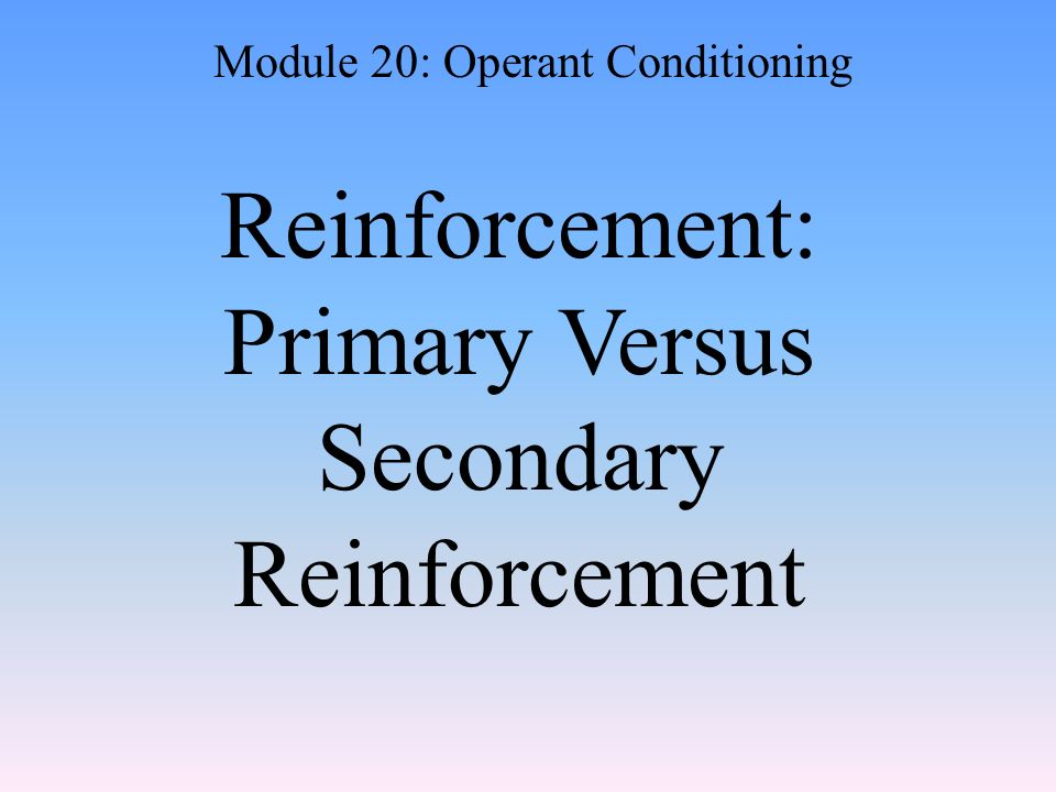 Reinforcement: Primary Versus Secondary Reinforcement Module 20: Operant Conditioning