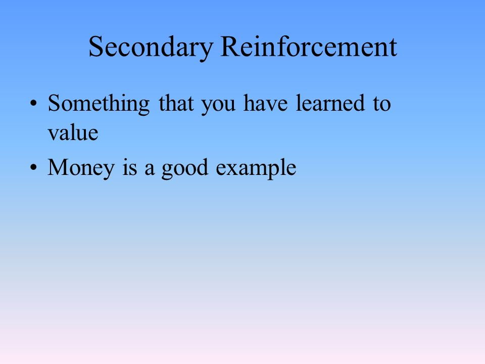 Secondary Reinforcement Something that you have learned to value Money is a good example