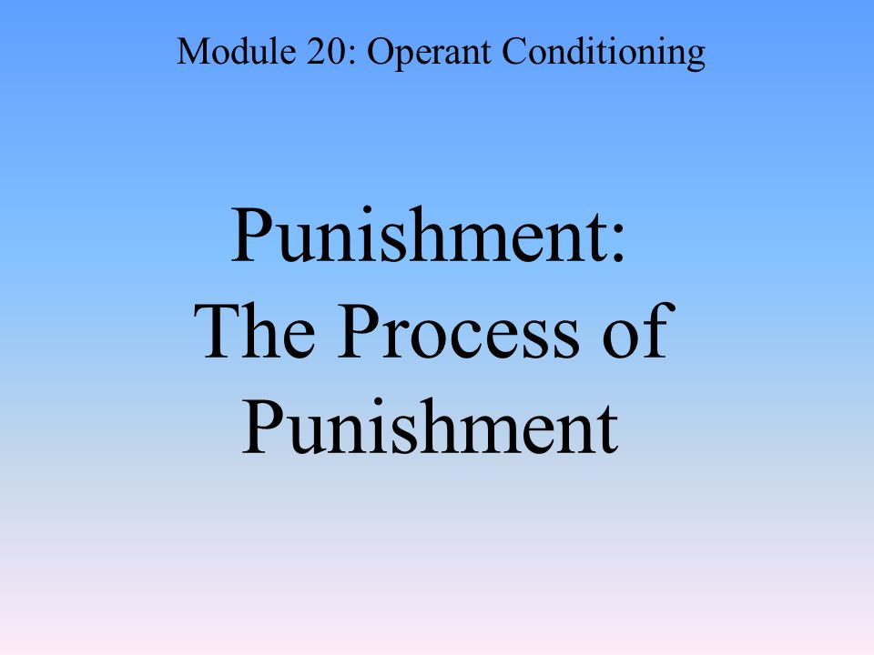 Punishment: The Process of Punishment Module 20: Operant Conditioning