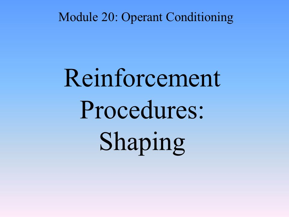 Reinforcement Procedures: Shaping Module 20: Operant Conditioning