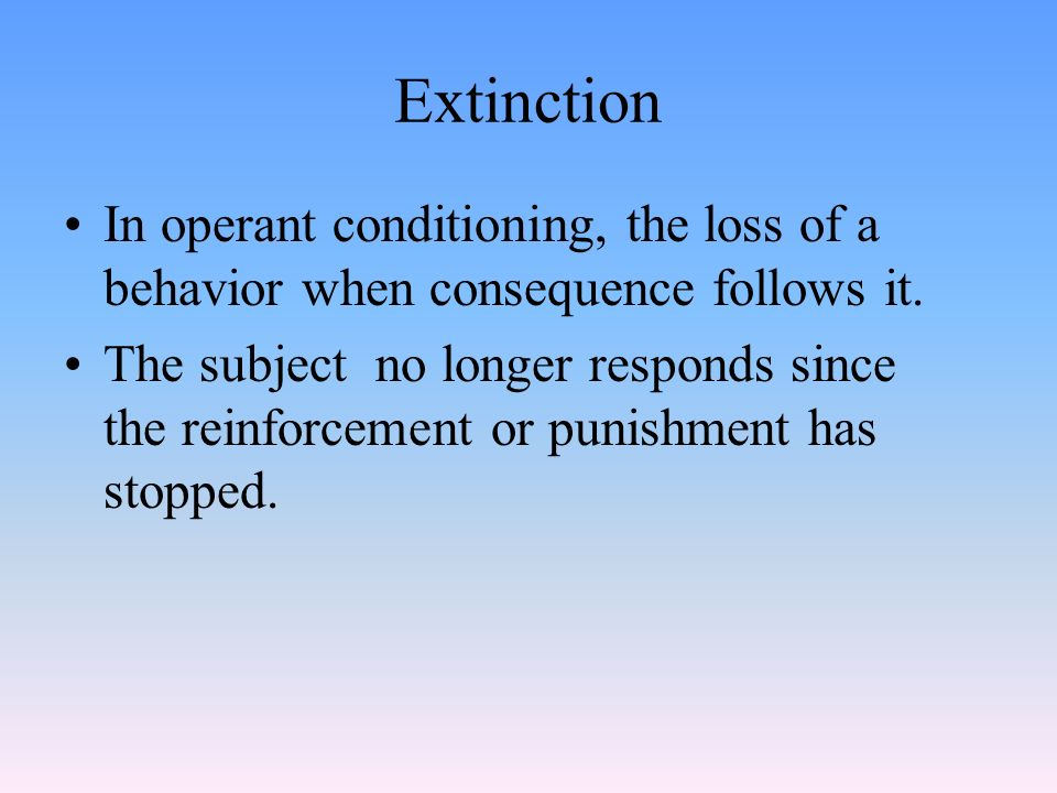 Extinction In operant conditioning, the loss of a behavior when consequence follows it.