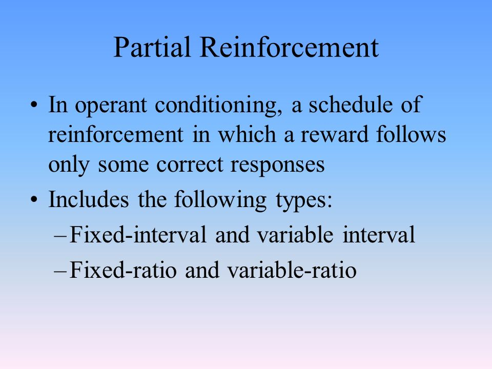 Partial Reinforcement In operant conditioning, a schedule of reinforcement in which a reward follows only some correct responses Includes the following types: –Fixed-interval and variable interval –Fixed-ratio and variable-ratio