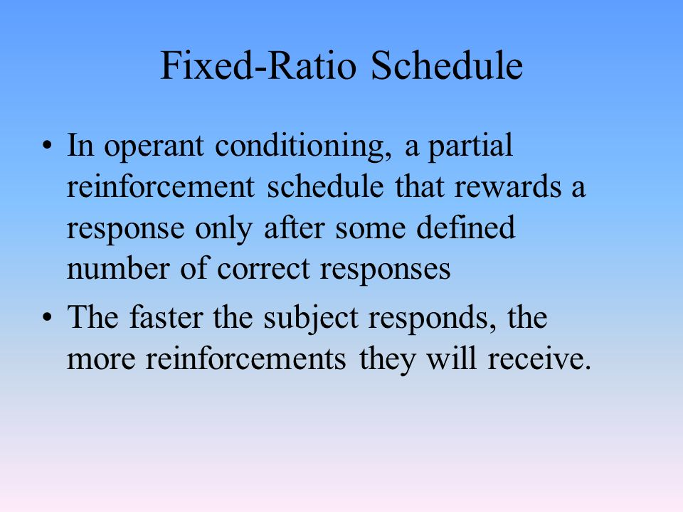 Fixed-Ratio Schedule In operant conditioning, a partial reinforcement schedule that rewards a response only after some defined number of correct responses The faster the subject responds, the more reinforcements they will receive.