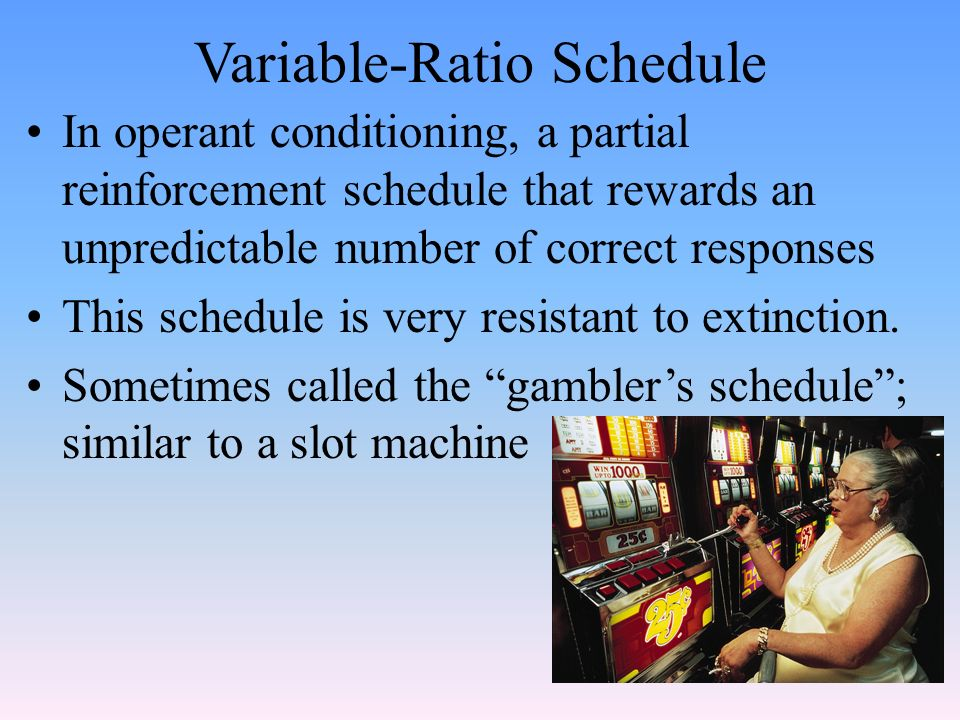 Variable-Ratio Schedule In operant conditioning, a partial reinforcement schedule that rewards an unpredictable number of correct responses This schedule is very resistant to extinction.