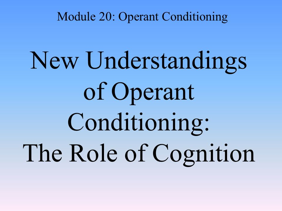 New Understandings of Operant Conditioning: The Role of Cognition Module 20: Operant Conditioning