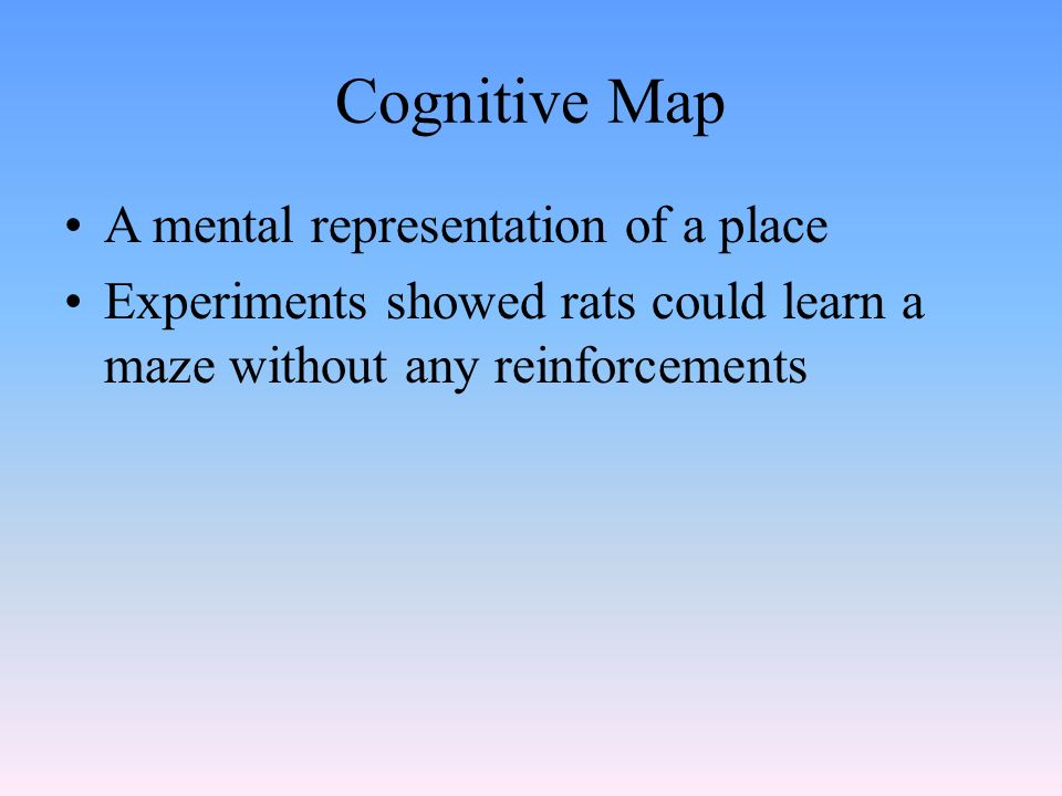 Cognitive Map A mental representation of a place Experiments showed rats could learn a maze without any reinforcements