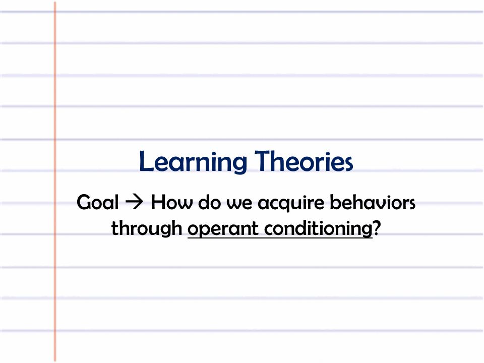Learning Theories Goal  How do we acquire behaviors through operant conditioning