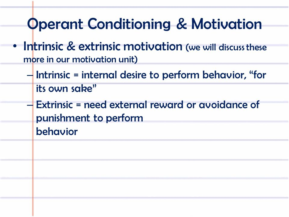 Operant Conditioning & Motivation Intrinsic & extrinsic motivation (we will discuss these more in our motivation unit) – Intrinsic = internal desire to perform behavior, for its own sake – Extrinsic = need external reward or avoidance of punishment to perform behavior