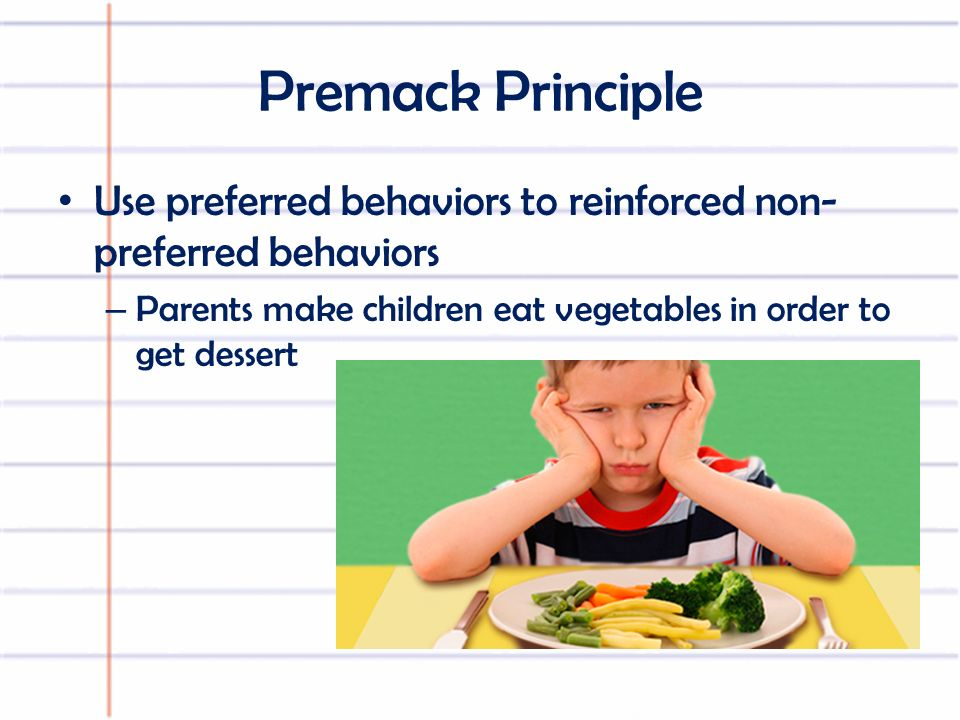 Premack Principle Use preferred behaviors to reinforced non- preferred behaviors – Parents make children eat vegetables in order to get dessert