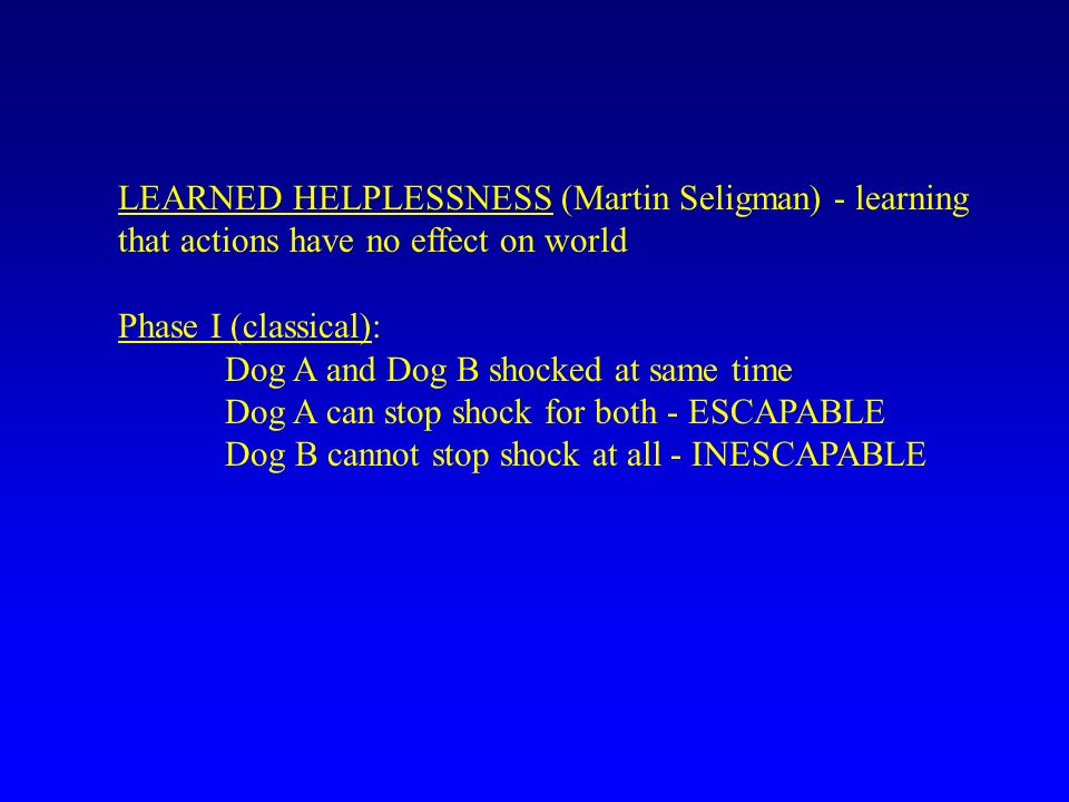 LEARNED HELPLESSNESS (Martin Seligman) - learning that actions have no effect on world Phase I (classical): Dog A and Dog B shocked at same time Dog A can stop shock for both - ESCAPABLE Dog B cannot stop shock at all - INESCAPABLE
