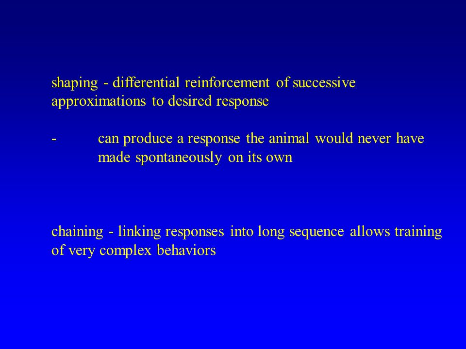 shaping - differential reinforcement of successive approximations to desired response -can produce a response the animal would never have made spontaneously on its own chaining - linking responses into long sequence allows training of very complex behaviors