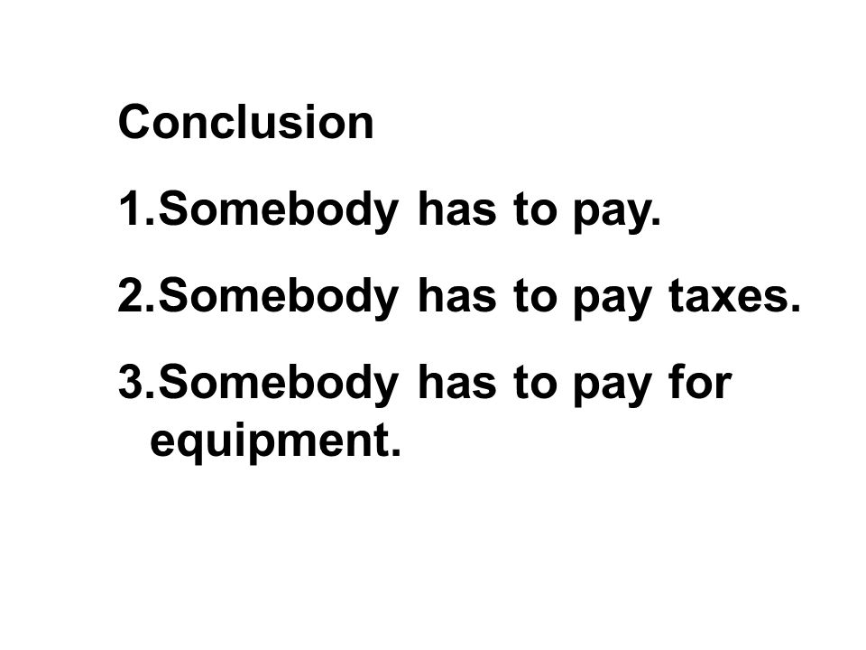 Conclusion 1.Somebody has to pay. 2.Somebody has to pay taxes. 3.Somebody has to pay for equipment.