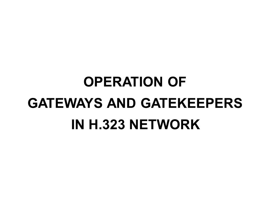 OPERATION OF GATEWAYS AND GATEKEEPERS IN H.323 NETWORK
