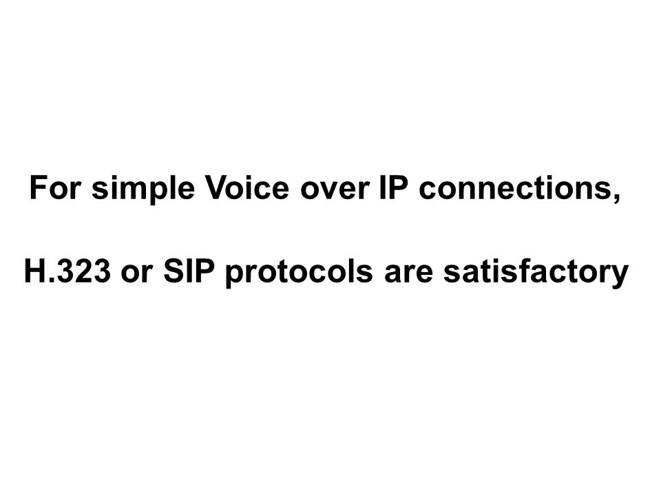For simple Voice over IP connections, H.323 or SIP protocols are satisfactory