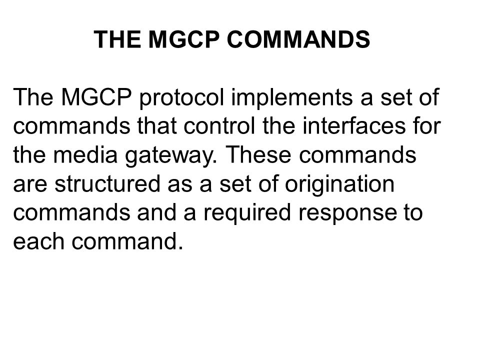 THE MGCP COMMANDS The MGCP protocol implements a set of commands that control the interfaces for the media gateway.