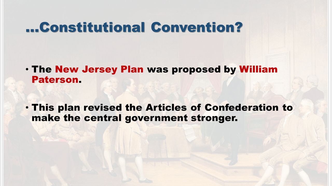 …Constitutional Convention. The New Jersey Plan was proposed by William Paterson.