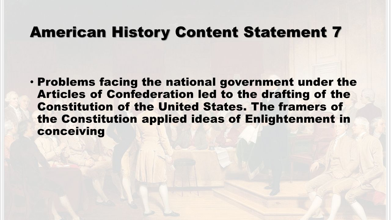 American History Content Statement 7 Problems facing the national government under the Articles of Confederation led to the drafting of the Constitution of the United States.