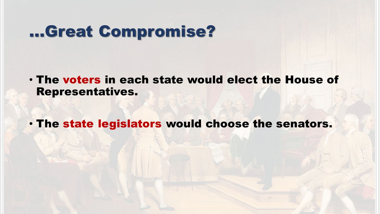 …Great Compromise. The voters in each state would elect the House of Representatives.