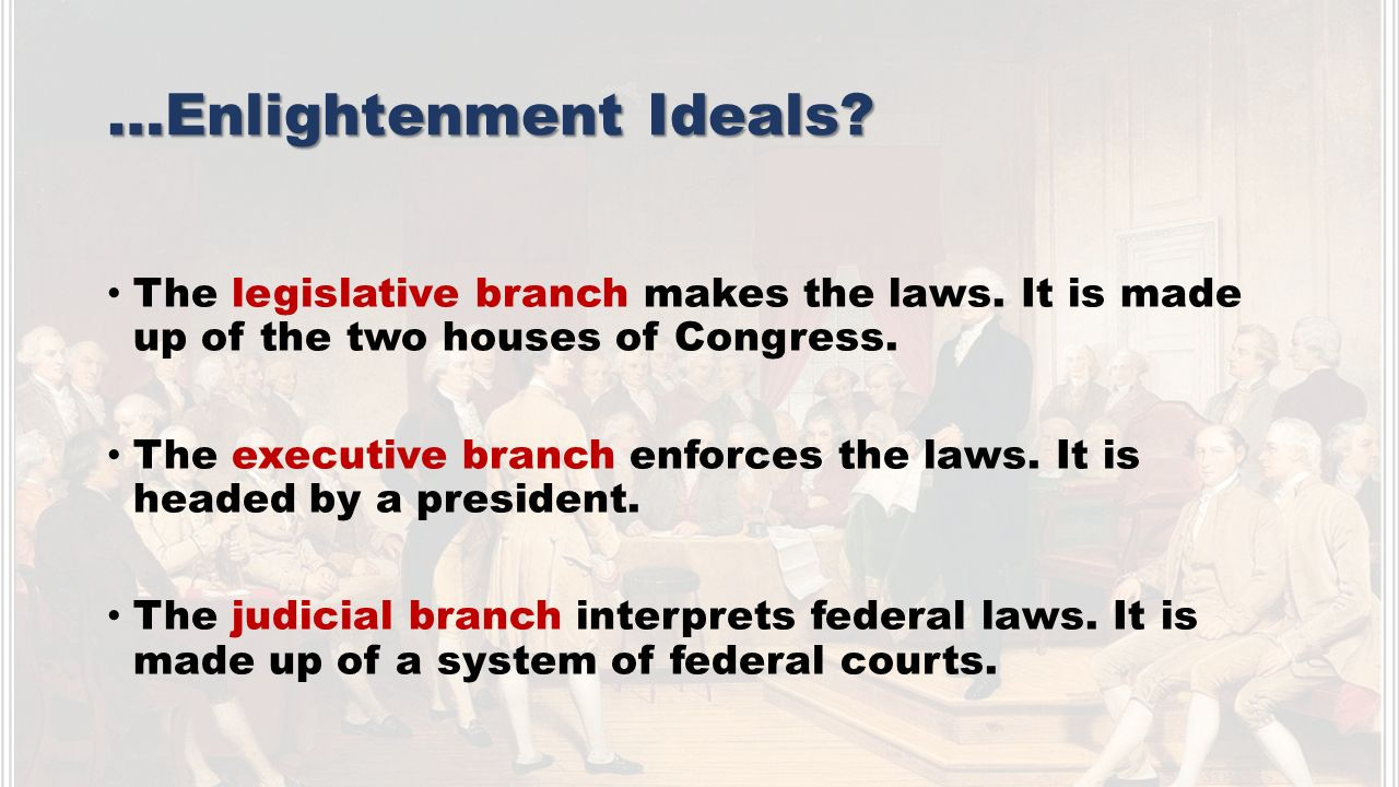 …Enlightenment Ideals. The legislative branch makes the laws.