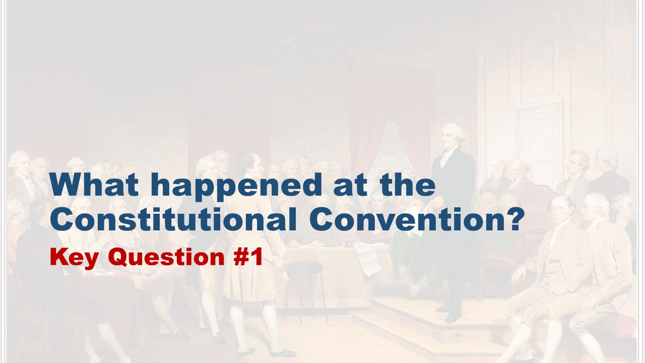 What happened at the Constitutional Convention Key Question #1