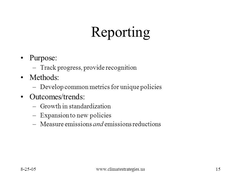 www.climatestrategies.us15 Reporting Purpose: –Track progress, provide recognition Methods: –Develop common metrics for unique policies Outcomes/trends: –Growth in standardization –Expansion to new policies –Measure emissions and emissions reductions