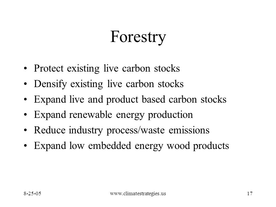 www.climatestrategies.us17 Forestry Protect existing live carbon stocks Densify existing live carbon stocks Expand live and product based carbon stocks Expand renewable energy production Reduce industry process/waste emissions Expand low embedded energy wood products