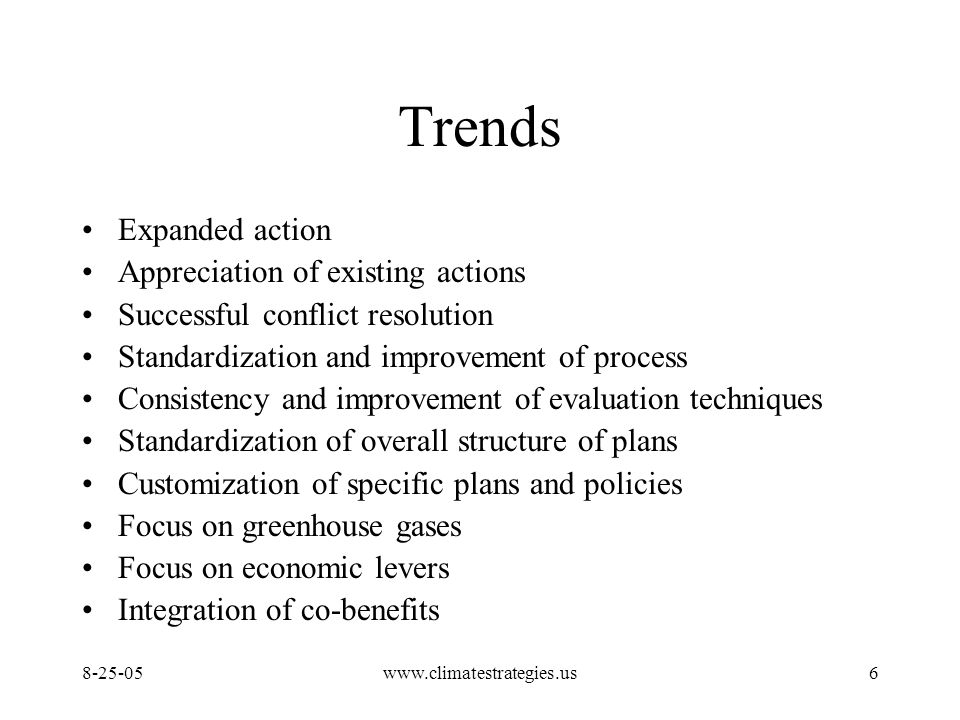 www.climatestrategies.us6 Trends Expanded action Appreciation of existing actions Successful conflict resolution Standardization and improvement of process Consistency and improvement of evaluation techniques Standardization of overall structure of plans Customization of specific plans and policies Focus on greenhouse gases Focus on economic levers Integration of co-benefits