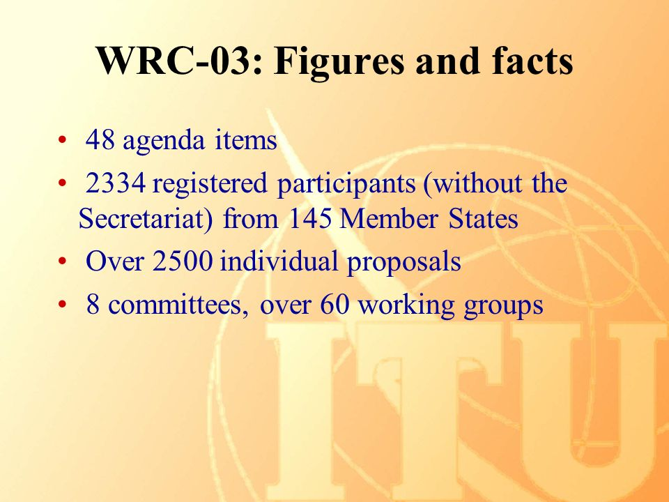 WRC-03: Figures and facts 48 agenda items 2334 registered participants (without the Secretariat) from 145 Member States Over 2500 individual proposals 8 committees, over 60 working groups