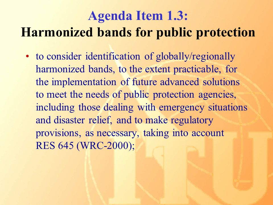 Agenda Item 1.3: Harmonized bands for public protection to consider identification of globally/regionally harmonized bands, to the extent practicable, for the implementation of future advanced solutions to meet the needs of public protection agencies, including those dealing with emergency situations and disaster relief, and to make regulatory provisions, as necessary, taking into account RES 645 (WRC ‑ 2000);