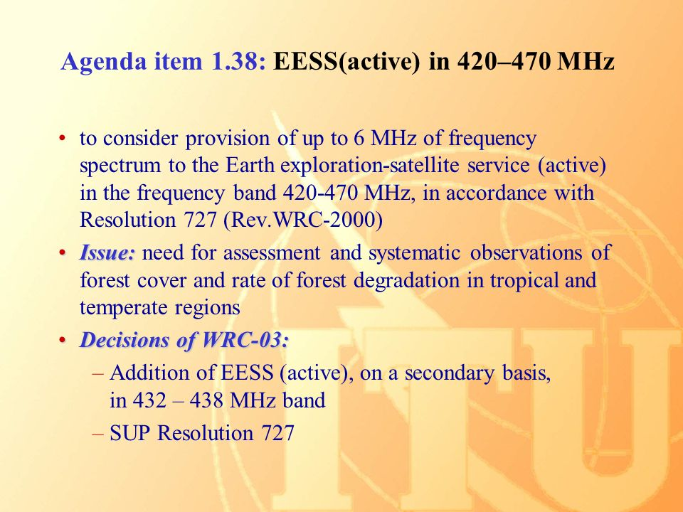 Agenda item 1.38: EESS(active) in 420–470 MHz to consider provision of up to 6 MHz of frequency spectrum to the Earth exploration-satellite service (active) in the frequency band MHz, in accordance with Resolution 727 (Rev.WRC-2000) Issue:Issue: need for assessment and systematic observations of forest cover and rate of forest degradation in tropical and temperate regions Decisions of WRC-03:Decisions of WRC-03: –Addition of EESS (active), on a secondary basis, in 432 – 438 MHz band –SUP Resolution 727