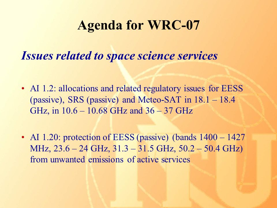 Agenda for WRC-07 Issues related to space science services AI 1.2: allocations and related regulatory issues for EESS (passive), SRS (passive) and Meteo-SAT in 18.1 – 18.4 GHz, in 10.6 – GHz and 36 – 37 GHz AI 1.20: protection of EESS (passive) (bands 1400 – 1427 MHz, 23.6 – 24 GHz, 31.3 – 31.5 GHz, 50.2 – 50.4 GHz) from unwanted emissions of active services