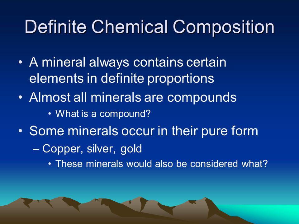 Definite Chemical Composition A mineral always contains certain elements in definite proportions Almost all minerals are compounds What is a compound.