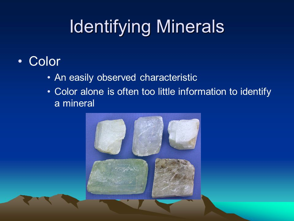 Identifying Minerals Color An easily observed characteristic Color alone is often too little information to identify a mineral
