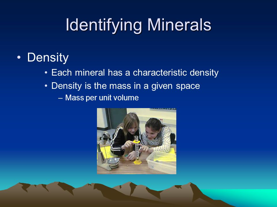Identifying Minerals Density Each mineral has a characteristic density Density is the mass in a given space –Mass per unit volume