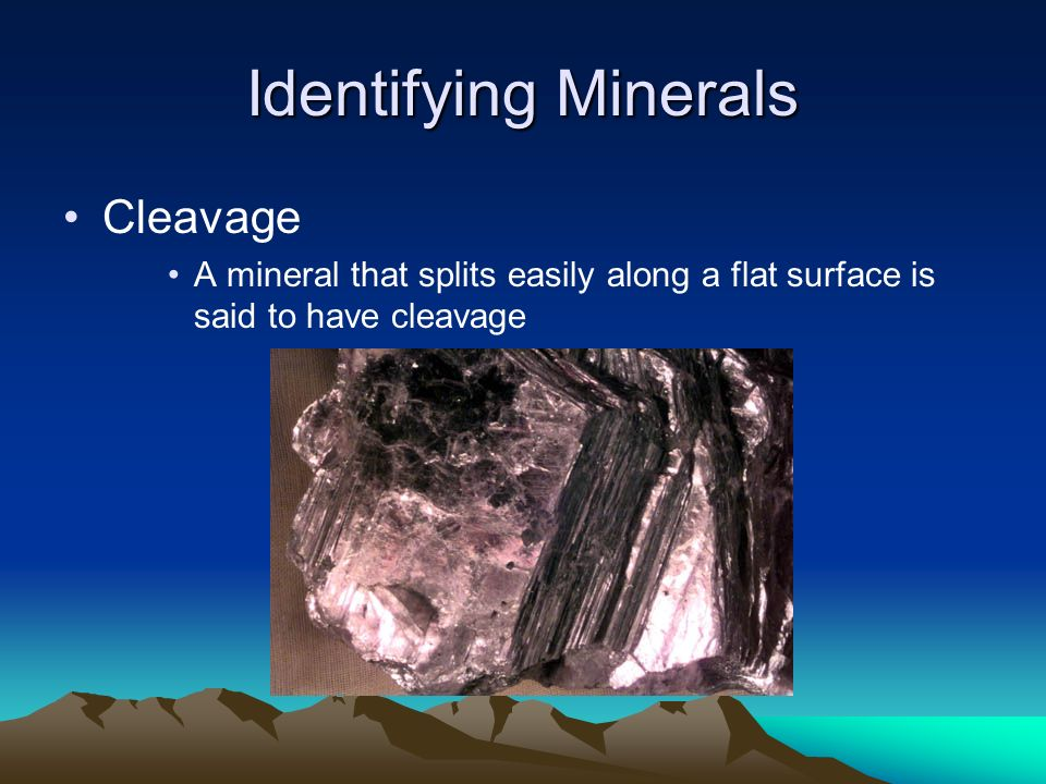 Identifying Minerals Cleavage A mineral that splits easily along a flat surface is said to have cleavage