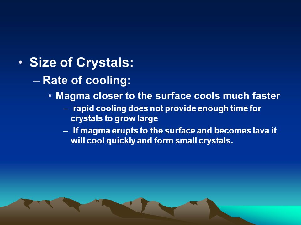 Size of Crystals: –Rate of cooling: Magma closer to the surface cools much faster – rapid cooling does not provide enough time for crystals to grow large – If magma erupts to the surface and becomes lava it will cool quickly and form small crystals.