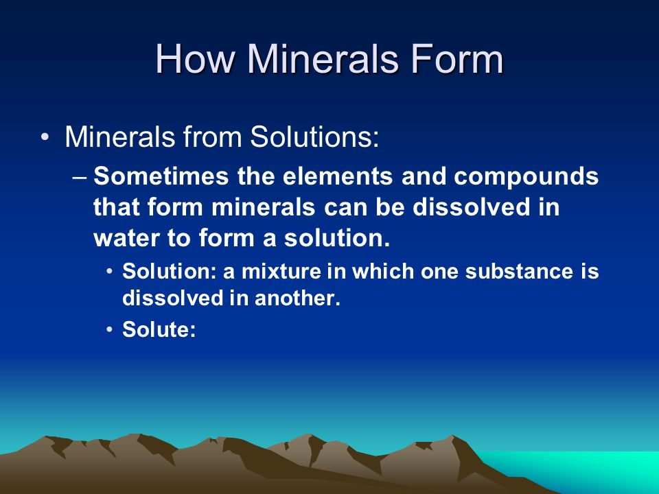 How Minerals Form Minerals from Solutions: –Sometimes the elements and compounds that form minerals can be dissolved in water to form a solution.